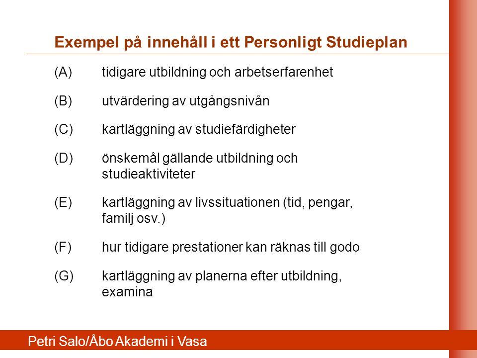Exempel på innehåll i ett Personligt Studieplan (A) tidigare utbildning och arbetserfarenhet (B) utvärdering av utgångsnivån (C) kartläggning av studiefärdigheter (D) önskemål gällande utbildning och studieaktiviteter (E) kartläggning av livssituationen (tid, pengar, familj osv.) (F) hur tidigare prestationer kan räknas till godo (G) kartläggning av planerna efter utbildning, examina Petri Salo/Åbo Akademi i Vasa