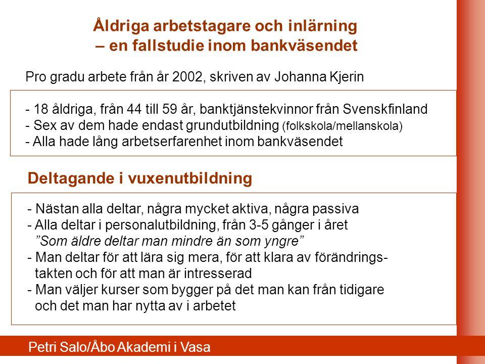 Pro gradu arbete från år 2002, skriven av Johanna Kjerin - 18 åldriga, från 44 till 59 år, banktjänstekvinnor från Svenskfinland - Sex av dem hade endast grundutbildning (folkskola/mellanskola) - Alla hade lång arbetserfarenhet inom bankväsendet Deltagande i vuxenutbildning - Nästan alla deltar, några mycket aktiva, några passiva - Alla deltar i personalutbildning, från 3-5 gånger i året Som äldre deltar man mindre än som yngre - Man deltar för att lära sig mera, för att klara av förändrings- takten och för att man är intresserad - Man väljer kurser som bygger på det man kan från tidigare och det man har nytta av i arbetet Petri Salo/Åbo Akademi i Vasa Åldriga arbetstagare och inlärning – en fallstudie inom bankväsendet