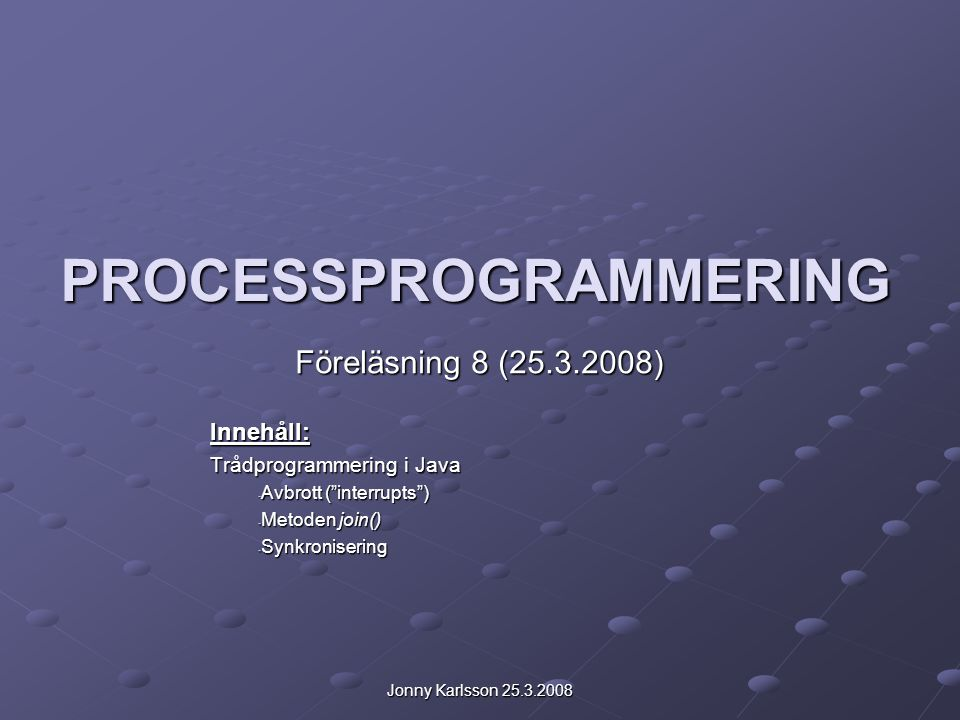 Jonny Karlsson 25.3.2008 PROCESSPROGRAMMERING Föreläsning 8 (25.3.2008) Innehåll: Trådprogrammering i Java - Avbrott ( interrupts ) - Metoden join() - Synkronisering