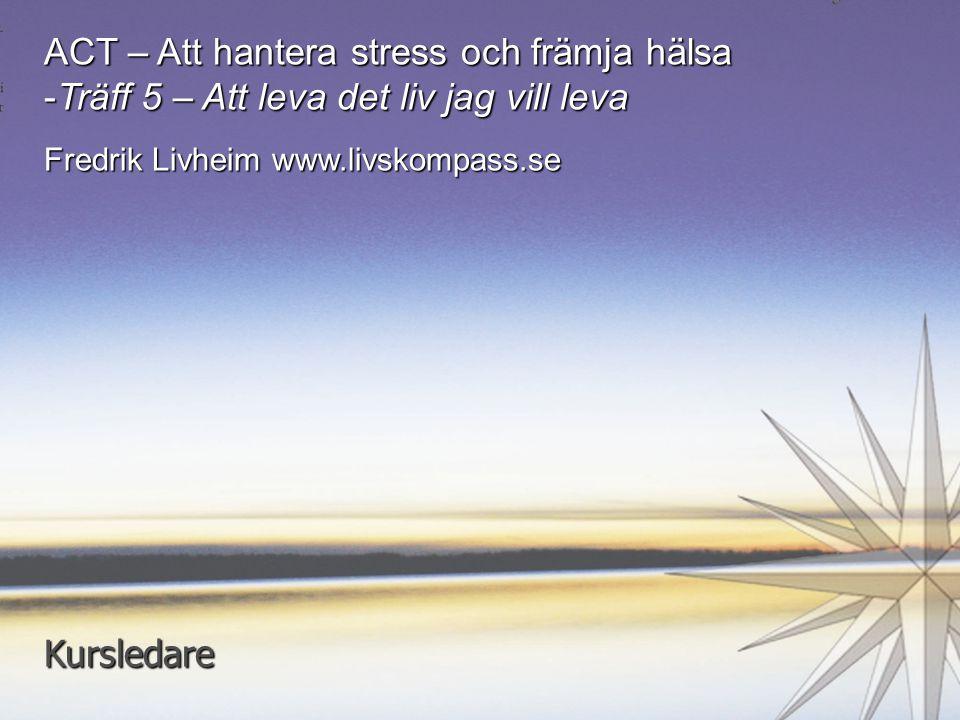 1 ACT – Att hantera stress och främja hälsa -Träff 5 – Att leva det liv jag vill leva Fredrik Livheim www.livskompass.se Kursledare