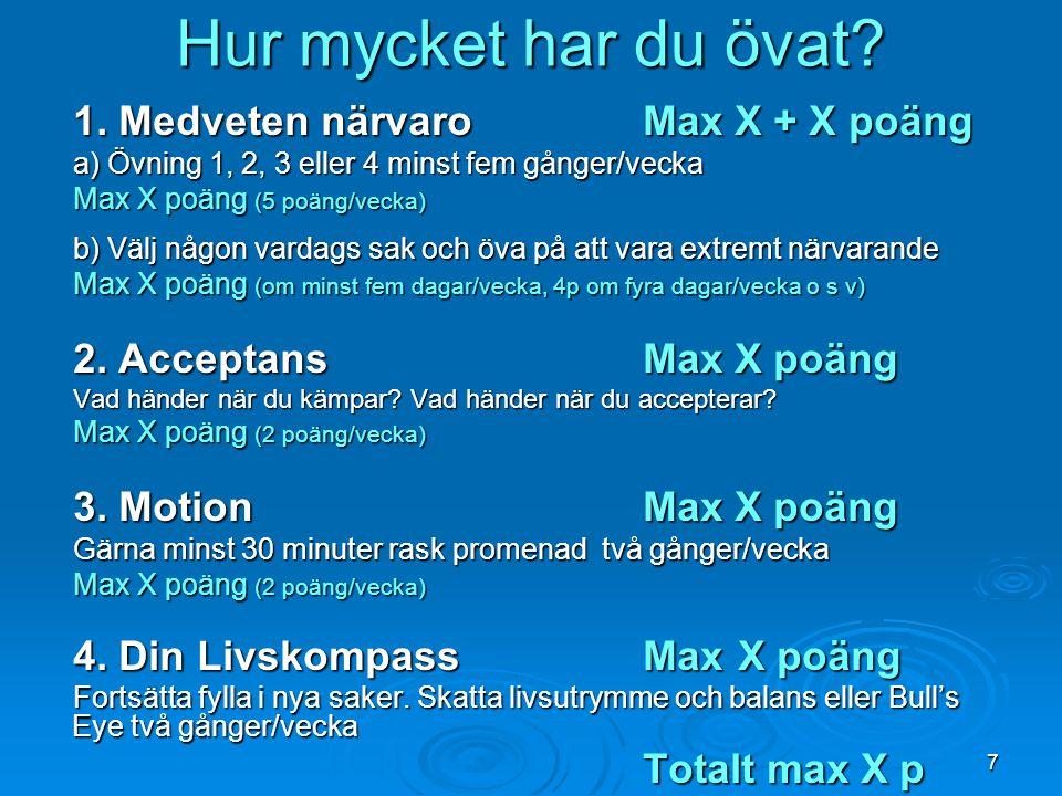 7 Hur mycket har du övat? 1. Medveten närvaroMax X + X poäng a) Övning 1, 2, 3 eller 4 minst fem gånger/vecka Max X poäng (5 poäng/vecka) b) Välj någo