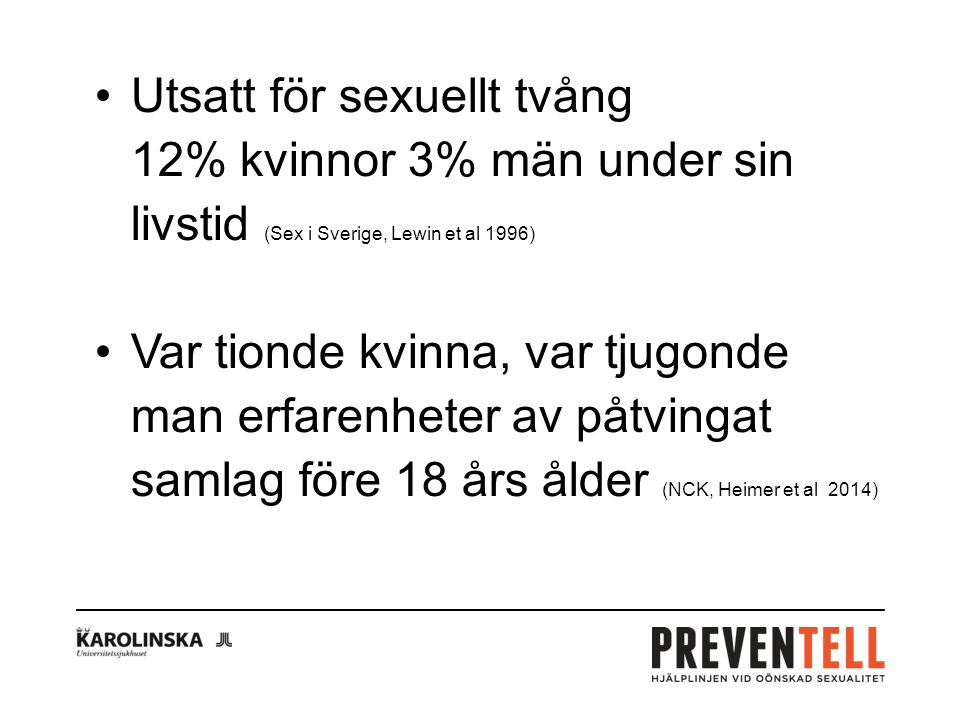 Utsatt för sexuellt tvång 12% kvinnor 3% män under sin livstid (Sex i Sverige, Lewin et al 1996) Var tionde kvinna, var tjugonde man erfarenheter av påtvingat samlag före 18 års ålder (NCK, Heimer et al 2014)