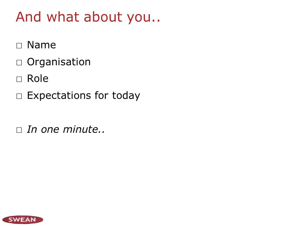 And what about you.. Name Organisation Role Expectations for today In one minute..