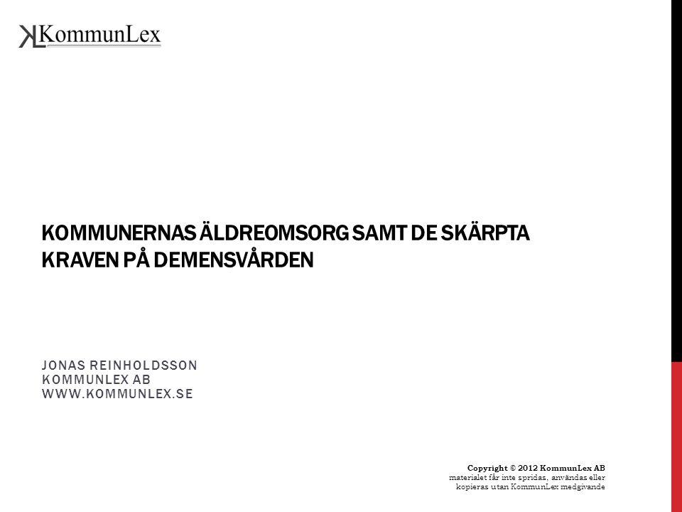 KOMMUNERNAS ÄLDREOMSORG SAMT DE SKÄRPTA KRAVEN PÅ DEMENSVÅRDEN JONAS REINHOLDSSON KOMMUNLEX AB WWW.KOMMUNLEX.SE Copyright © 2012 KommunLex AB material