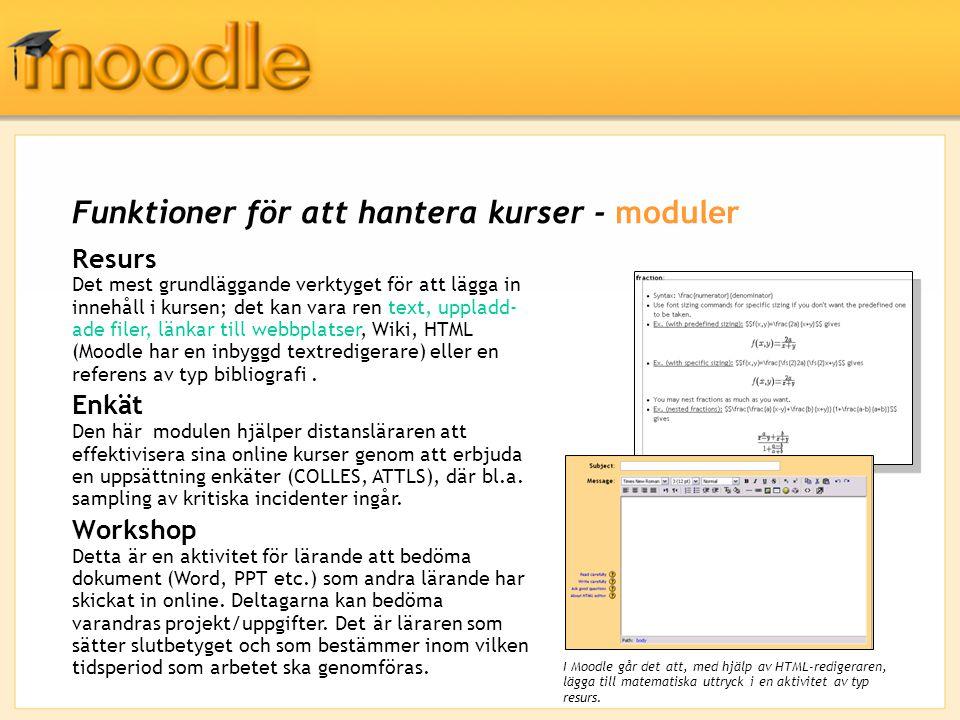 Funktioner för att hantera kurser - moduler Resurs Det mest grundläggande verktyget för att lägga in innehåll i kursen; det kan vara ren text, uppladd- ade filer, länkar till webbplatser, Wiki, HTML (Moodle har en inbyggd textredigerare) eller en referens av typ bibliografi.