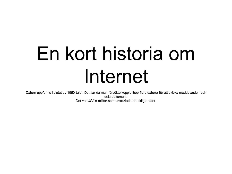 En kort historia om Internet Datorn uppfanns i slutet av 1950-talet. Det var då man försökte koppla ihop flera datorer för att skicka meddelanden och