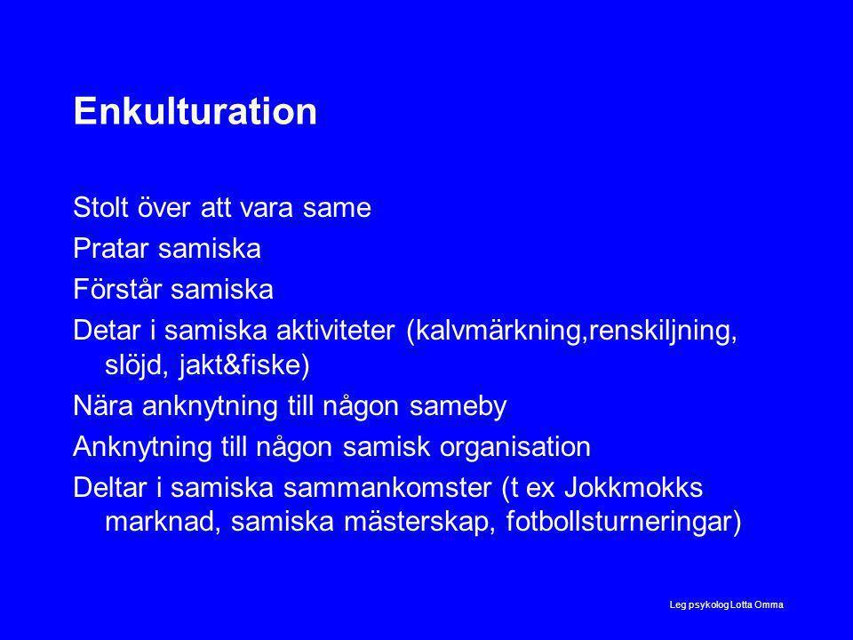 Enkulturation Stolt över att vara same Pratar samiska Förstår samiska Detar i samiska aktiviteter (kalvmärkning,renskiljning, slöjd, jakt&fiske) Nära anknytning till någon sameby Anknytning till någon samisk organisation Deltar i samiska sammankomster (t ex Jokkmokks marknad, samiska mästerskap, fotbollsturneringar) Leg psykolog Lotta Omma