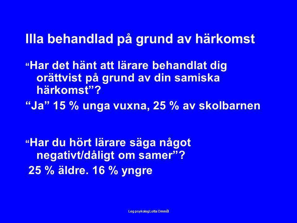 Leg psykolog Lotta Omm a Illa behandlad på grund av härkomst Har det hänt att lärare behandlat dig orättvist på grund av din samiska härkomst .