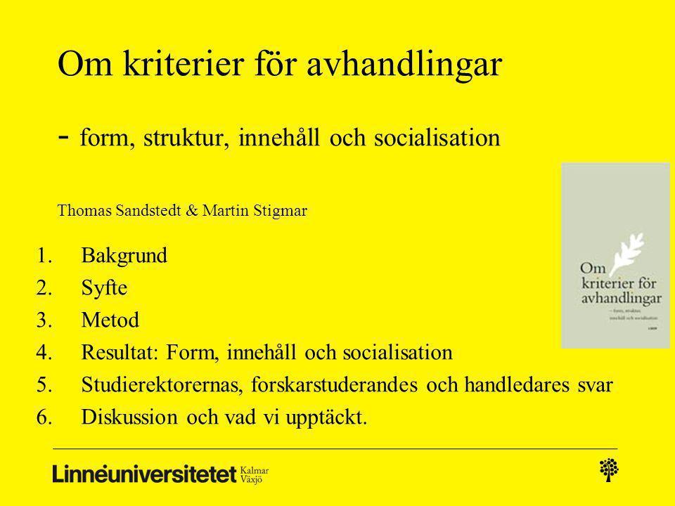 Om kriterier för avhandlingar - form, struktur, innehåll och socialisation Thomas Sandstedt & Martin Stigmar 1.Bakgrund 2.Syfte 3.Metod 4.Resultat: Form, innehåll och socialisation 5.Studierektorernas, forskarstuderandes och handledares svar 6.Diskussion och vad vi upptäckt.
