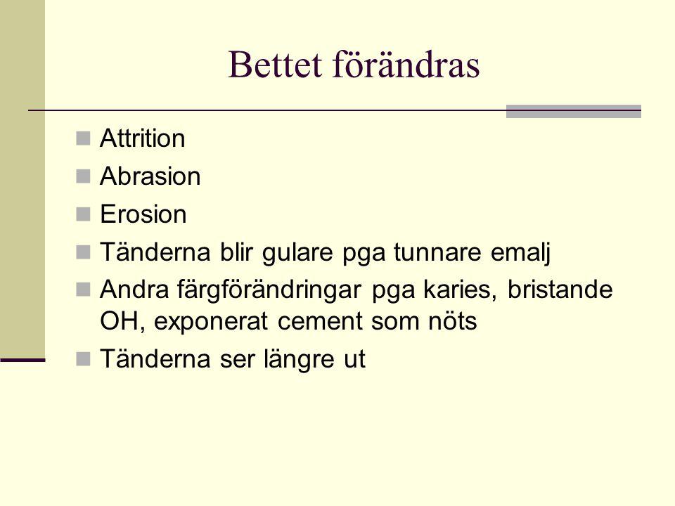 Bettet förändras Attrition Abrasion Erosion Tänderna blir gulare pga tunnare emalj Andra färgförändringar pga karies, bristande OH, exponerat cement s