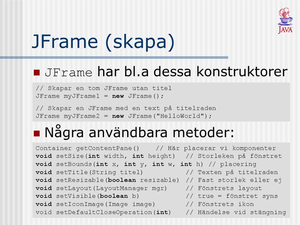 JFrame (skapa) JFrame har bl.a dessa konstruktorer // Skapar en tom JFrame utan titel JFrame myJFrame1 = new JFrame(); // Skapar en JFrame med en text på titelraden JFrame myJFrame2 = new JFrame( HelloWorld ); Några användbara metoder: Container getContentPane()// Här placerar vi komponenter void setSize(int width, int height)// Storleken på fönstret void setBounds(int x, int y, int w, int h) // placering void setTitle(String titel)// Texten på titelraden void setResizable(boolean resizable)// Fast storlek eller ej void setLayout(LayoutManager mgr)// Fönstrets layout void setVisible(boolean b)// true = fönstret syns void setIconImage(Image image)// Fönstrets ikon void setDefaultCloseOperation(int)// Händelse vid stängning