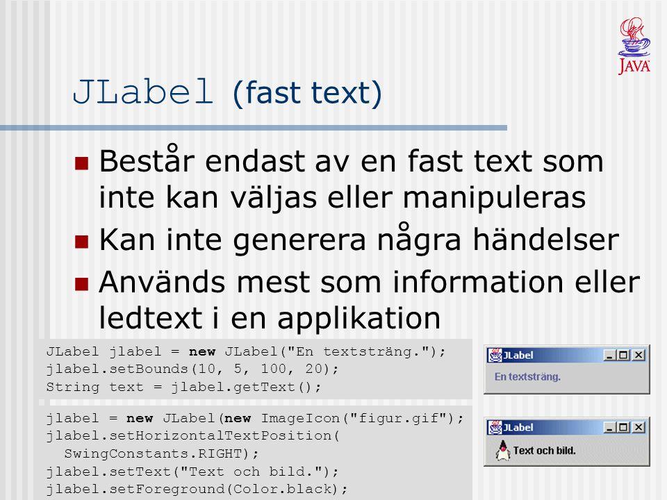 JLabel (fast text) Består endast av en fast text som inte kan väljas eller manipuleras Kan inte generera några händelser Används mest som information eller ledtext i en applikation JLabel jlabel = new JLabel( En textsträng. ); jlabel.setBounds(10, 5, 100, 20); String text = jlabel.getText(); jlabel = new JLabel(new ImageIcon( figur.gif ); jlabel.setHorizontalTextPosition( SwingConstants.RIGHT); jlabel.setText( Text och bild. ); jlabel.setForeground(Color.black);
