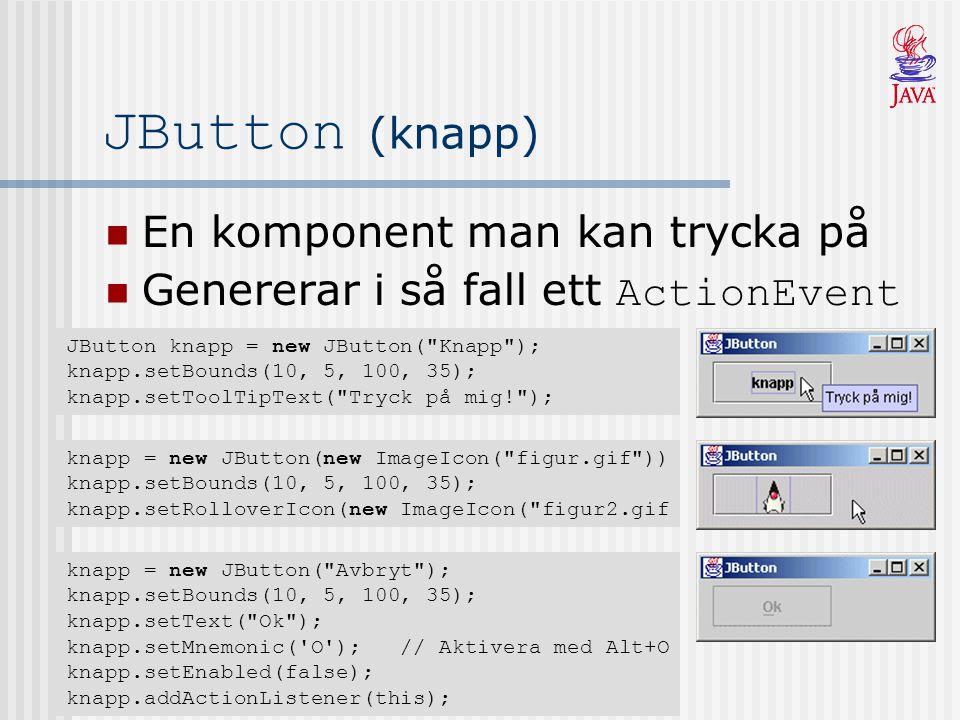 JButton (knapp) En komponent man kan trycka på Genererar i så fall ett ActionEvent knapp = new JButton(new ImageIcon( figur.gif )) knapp.setBounds(10, 5, 100, 35); knapp.setRolloverIcon(new ImageIcon( figur2.gif JButton knapp = new JButton( Knapp ); knapp.setBounds(10, 5, 100, 35); knapp.setToolTipText( Tryck på mig! ); knapp = new JButton( Avbryt ); knapp.setBounds(10, 5, 100, 35); knapp.setText( Ok ); knapp.setMnemonic( O ); // Aktivera med Alt+O knapp.setEnabled(false); knapp.addActionListener(this);