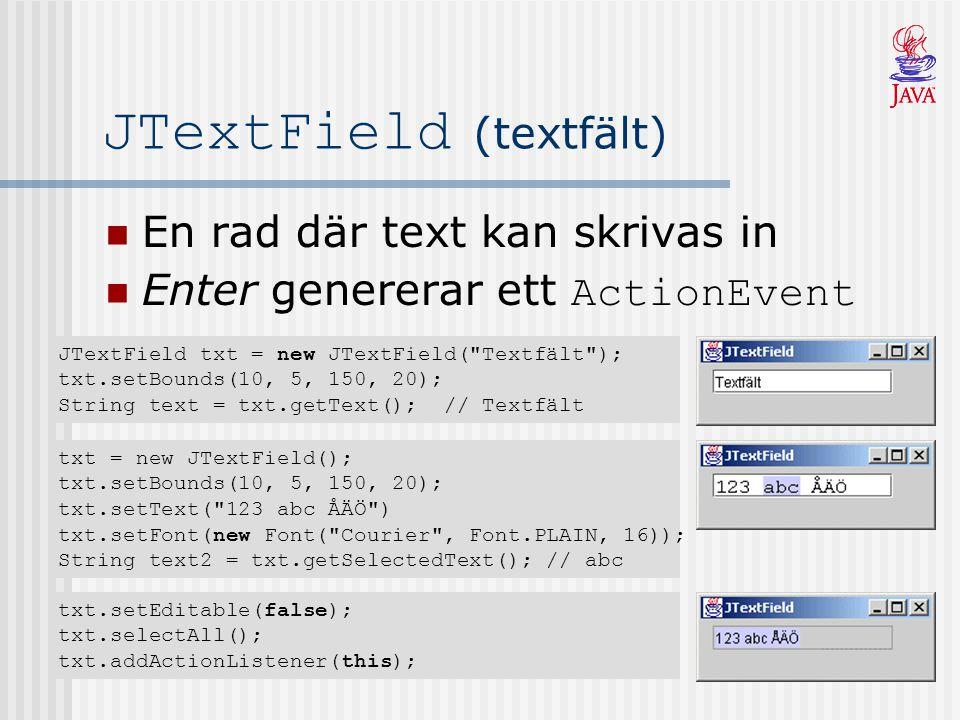 JTextField (textfält) En rad där text kan skrivas in Enter genererar ett ActionEvent JTextField txt = new JTextField(