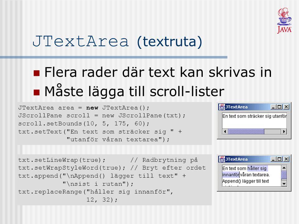 JTextArea (textruta) Flera rader där text kan skrivas in Måste lägga till scroll-lister JTextArea area = new JTextArea(); JScrollPane scroll = new JScrollPane(txt); scroll.setBounds(10, 5, 175, 60); txt.setText( En text som sträcker sig + utanför våran textarea ); txt.setLineWrap(true); // Radbrytning på txt.setWrapStyleWord(true); // Bryt efter ordet txt.append( \nAppend() lägger till text + \nsist i rutan ); txt.replaceRange( håller sig innanför , 12, 32);