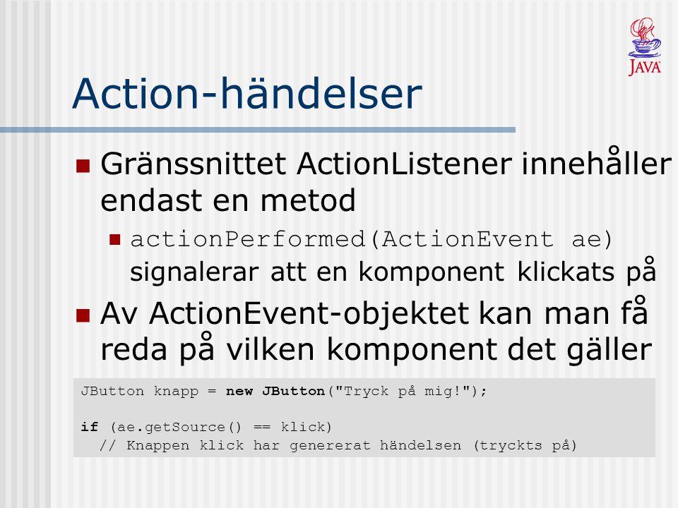 Action-händelser Gränssnittet ActionListener innehåller endast en metod actionPerformed(ActionEvent ae) signalerar att en komponent klickats på Av ActionEvent-objektet kan man få reda på vilken komponent det gäller JButton knapp = new JButton( Tryck på mig! ); if (ae.getSource() == klick) // Knappen klick har genererat händelsen (tryckts på)