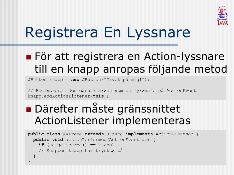 Registrera En Lyssnare För att registrera en Action-lyssnare till en knapp anropas följande metod JButton knapp = new JButton( Tryck på mig! ); // Registrerar den egna klassen som en lyssnare på ActionEvent knapp.addActionListener(this); Därefter måste gränssnittet ActionListener implementeras public class MyFrame extends JFrame implements ActionListener { public void actionPerformed(ActionEvent ae) { if (ae.getSource() == knapp) // Knappen knapp har tryckts på } }