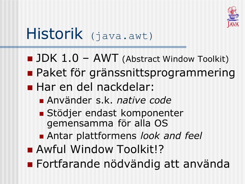 Historik (javax.swing) JDK 1.2 – Swing helt skrivet i Java Bygger vidare på AWT Innehåller fler komponenter än AWT Har en look and feel som är oberoende av plattformen Komponenter i Swing börjar på J' Swing bör användas framför AWT