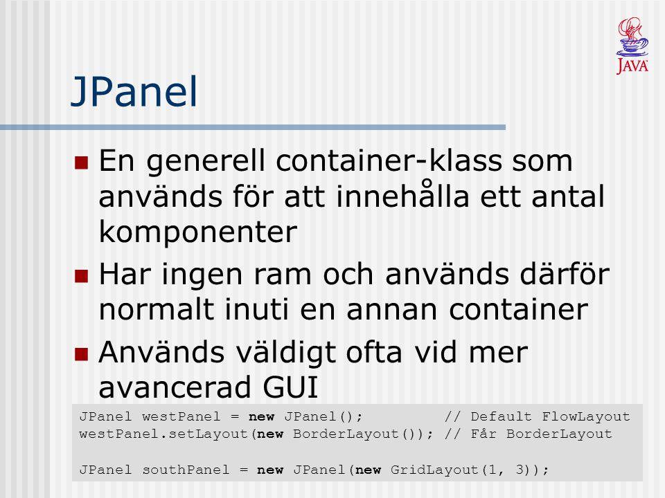JPanel En generell container-klass som används för att innehålla ett antal komponenter Har ingen ram och används därför normalt inuti en annan container Används väldigt ofta vid mer avancerad GUI JPanel westPanel = new JPanel(); // Default FlowLayout westPanel.setLayout(new BorderLayout()); // Får BorderLayout JPanel southPanel = new JPanel(new GridLayout(1, 3));