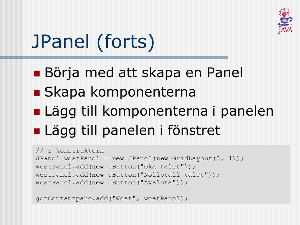 JPanel (forts) Börja med att skapa en Panel Skapa komponenterna Lägg till komponenterna i panelen Lägg till panelen i fönstret // I konstruktorn JPanel westPanel = new JPanel(new GridLayout(3, 1)); westPanel.add(new JButton( Öka talet )); westPanel.add(new JButton( Nollställ talet )); westPanel.add(new JButton( Avsluta )); getContantpane.add( West , westPanel);