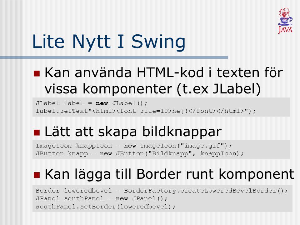 Lite Nytt I Swing Kan använda HTML-kod i texten för vissa komponenter (t.ex JLabel) JLabel label = new JLabel(); label.setText