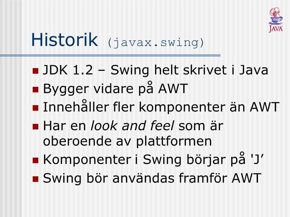Historik (javax.swing) JDK 1.2 – Swing helt skrivet i Java Bygger vidare på AWT Innehåller fler komponenter än AWT Har en look and feel som är oberoen