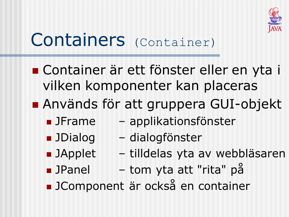 Containers (Container) Container är ett fönster eller en yta i vilken komponenter kan placeras Används för att gruppera GUI-objekt JFrame– applikationsfönster JDialog– dialogfönster JApplet– tilldelas yta av webbläsaren JPanel– tom yta att rita på JComponent är också en container
