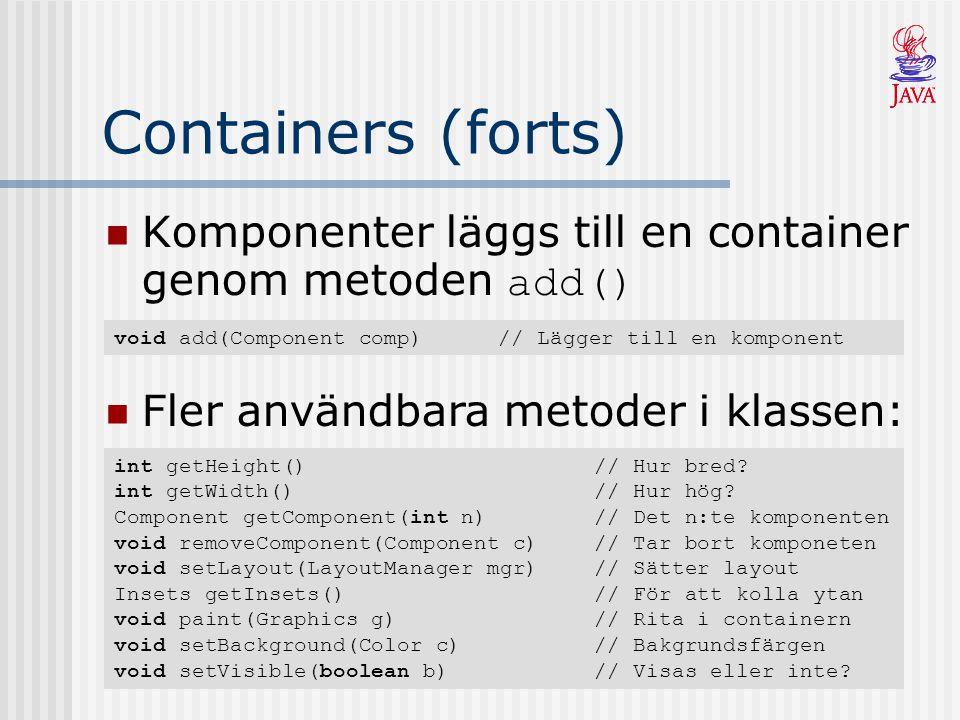Containers (forts) Komponenter läggs till en container genom metoden add() void add(Component comp)// Lägger till en komponent Fler användbara metoder i klassen: int getHeight()// Hur bred.