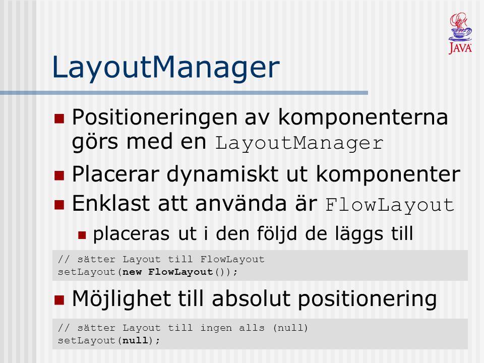 LayoutManager Positioneringen av komponenterna görs med en LayoutManager Placerar dynamiskt ut komponenter Enklast att använda är FlowLayout placeras