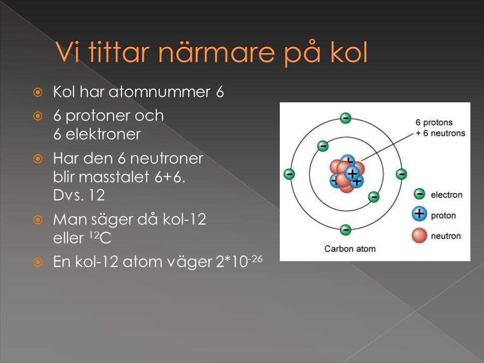  Kol har atomnummer 6  6 protoner och 6 elektroner  Har den 6 neutroner blir masstalet 6+6. Dvs. 12  Man säger då kol-12 eller 12 C  En kol-12 at