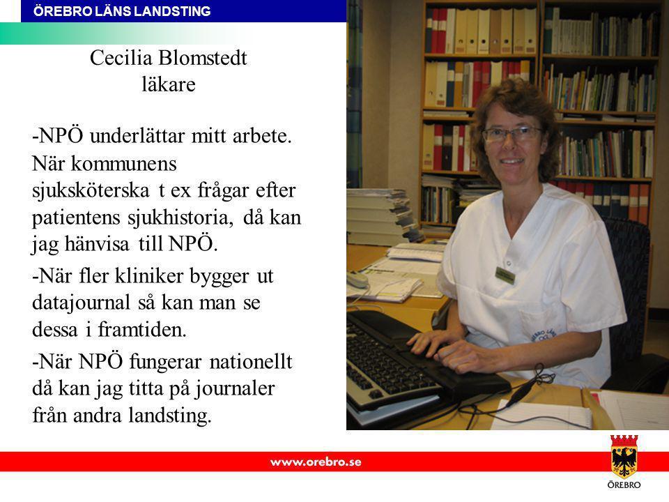 ÖREBRO LÄNS LANDSTING Cecilia Blomstedt läkare -NPÖ underlättar mitt arbete. När kommunens sjuksköterska t ex frågar efter patientens sjukhistoria, då