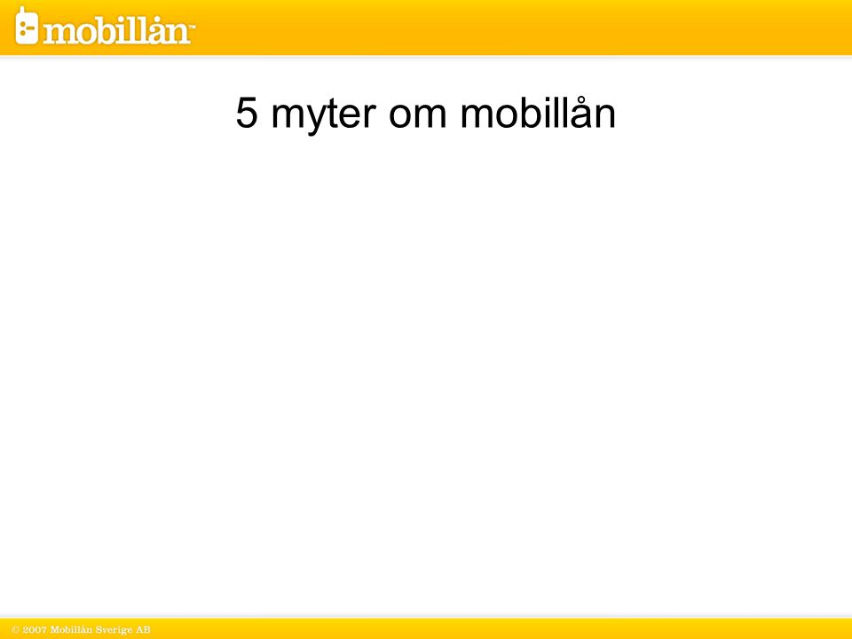 2 Under 2007 hade enbart 7 av Mobillåns 60 000 lånesökande betalningsanmärkningar sedan tidigare 5 myter om mobillån
