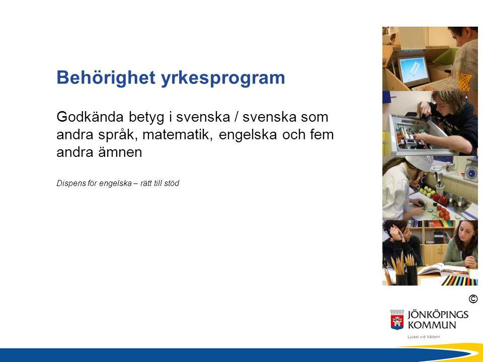 © Behörighet yrkesprogram Godkända betyg i svenska / svenska som andra språk, matematik, engelska och fem andra ämnen Dispens för engelska – rätt till