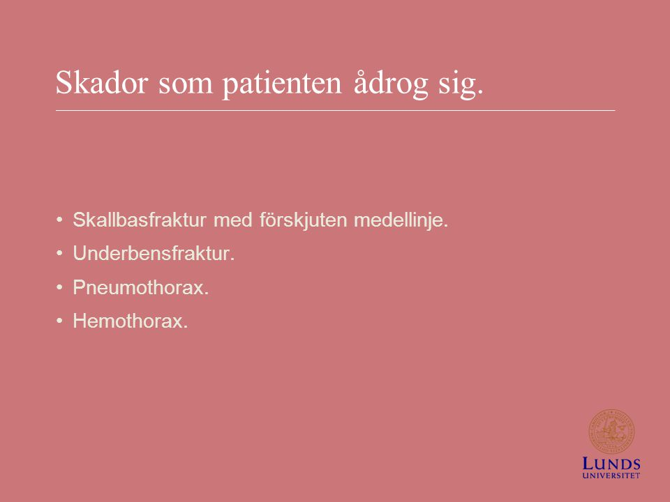 Skador som patienten ådrog sig. Skallbasfraktur med förskjuten medellinje. Underbensfraktur. Pneumothorax. Hemothorax.