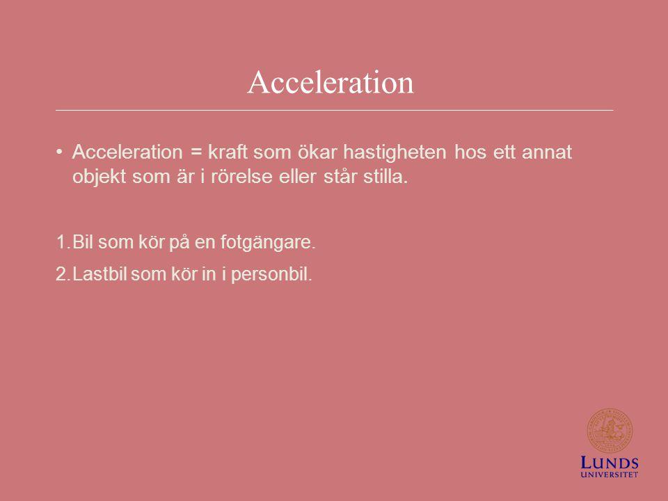 Acceleration Acceleration = kraft som ökar hastigheten hos ett annat objekt som är i rörelse eller står stilla. 1.Bil som kör på en fotgängare. 2.Last