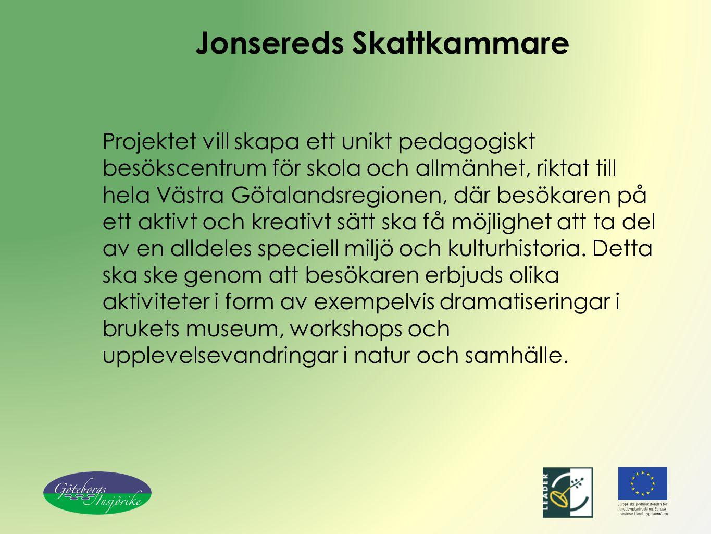 Jonsereds Skattkammare Projektet vill skapa ett unikt pedagogiskt besökscentrum för skola och allmänhet, riktat till hela Västra Götalandsregionen, där besökaren på ett aktivt och kreativt sätt ska få möjlighet att ta del av en alldeles speciell miljö och kulturhistoria.