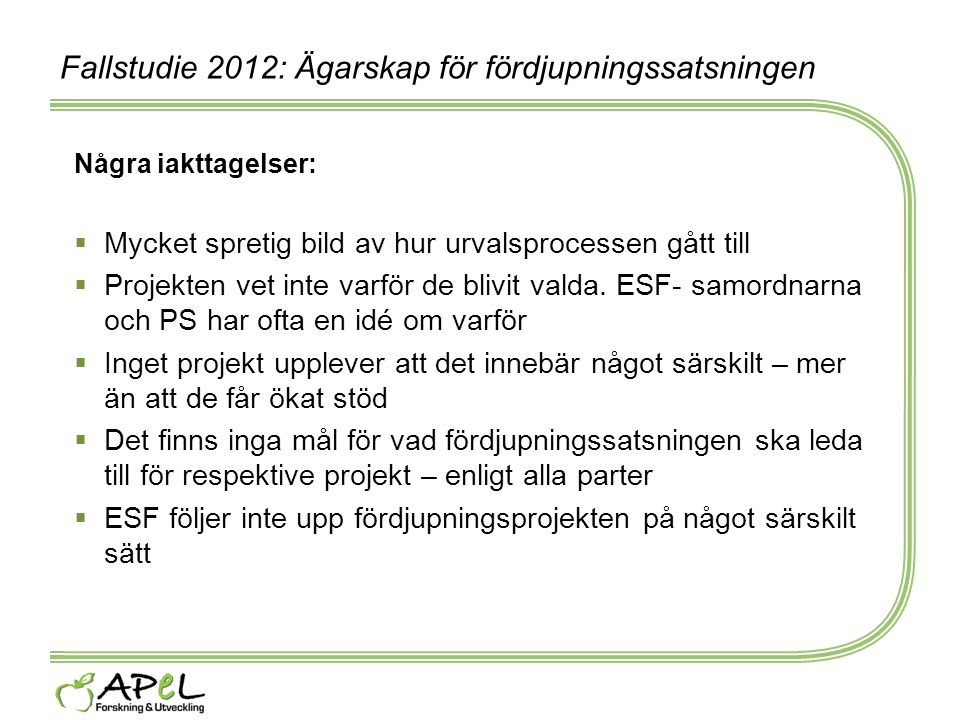 Fallstudie 2012: Ägarskap för fördjupningssatsningen Några iakttagelser:  Mycket spretig bild av hur urvalsprocessen gått till  Projekten vet inte v