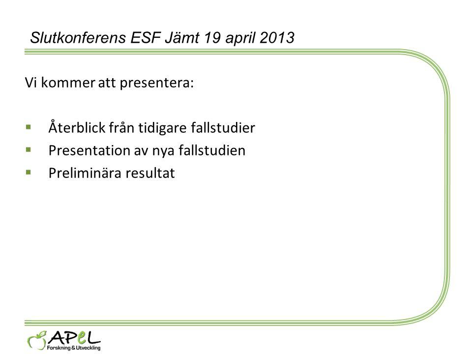 Slutkonferens ESF Jämt 19 april 2013 Vi kommer att presentera:  Återblick från tidigare fallstudier  Presentation av nya fallstudien  Preliminära r