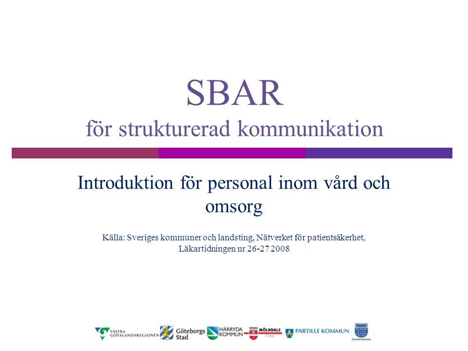 SBAR för strukturerad kommunikation Introduktion för personal inom vård och omsorg Källa: Sveriges kommuner och landsting, Nätverket för patientsäkerh