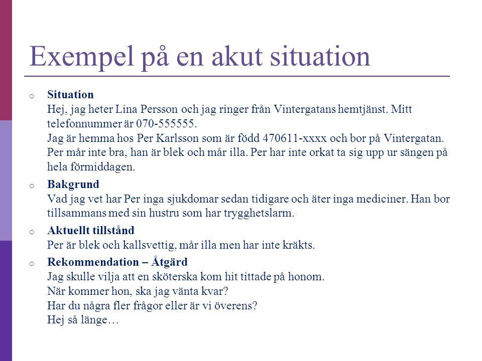 Exempel på en akut situation o Situation Hej, jag heter Lina Persson och jag ringer från Vintergatans hemtjänst. Mitt telefonnummer är 070-555555. Jag