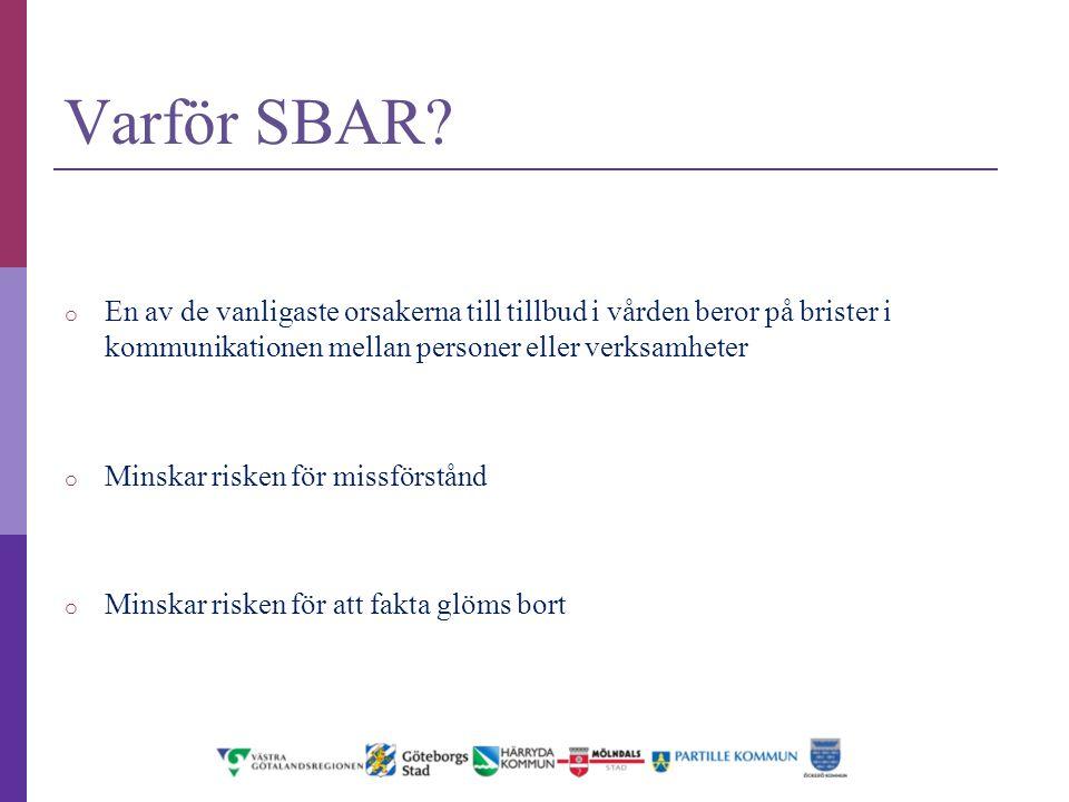 Varför SBAR? o En av de vanligaste orsakerna till tillbud i vården beror på brister i kommunikationen mellan personer eller verksamheter o Minskar ris