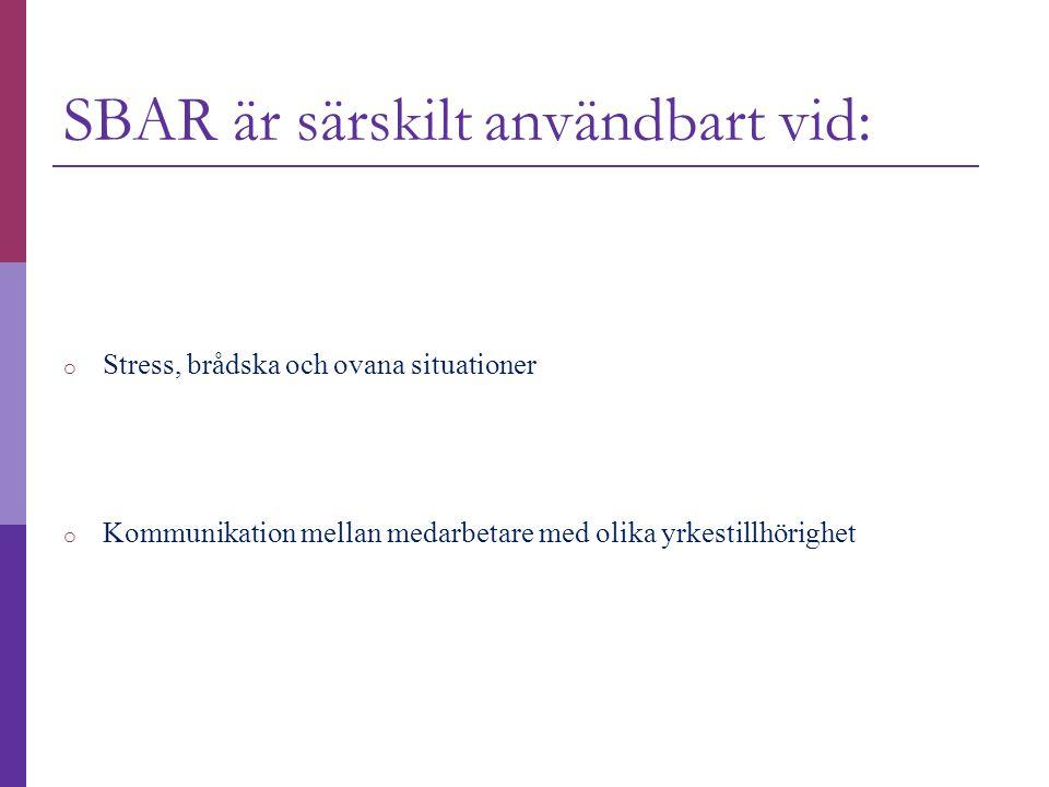 SBAR är särskilt användbart vid: o Stress, brådska och ovana situationer o Kommunikation mellan medarbetare med olika yrkestillhörighet