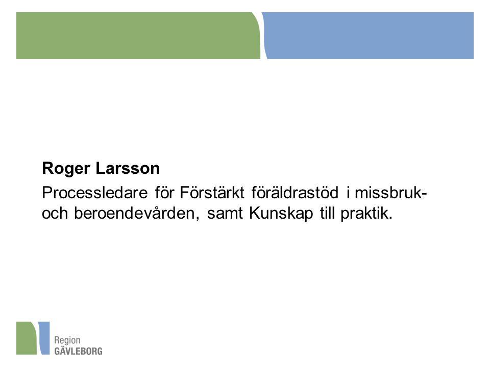 Roger Larsson Processledare för Förstärkt föräldrastöd i missbruk- och beroendevården, samt Kunskap till praktik.