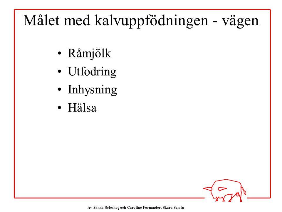 Av Sanna Soleskog och Caroline Fornander, Skara Semin Målet med kalvuppfödningen - vägen Råmjölk Utfodring Inhysning Hälsa