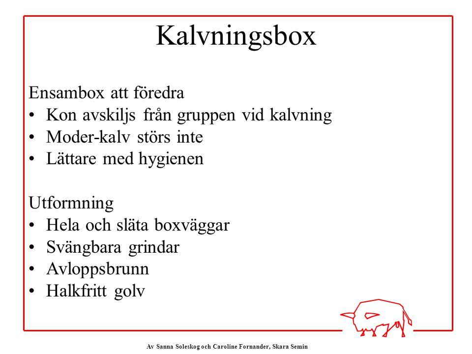 Av Sanna Soleskog och Caroline Fornander, Skara Semin Kalvningsbox Ensambox att föredra Kon avskiljs från gruppen vid kalvning Moder-kalv störs inte Lättare med hygienen Utformning Hela och släta boxväggar Svängbara grindar Avloppsbrunn Halkfritt golv
