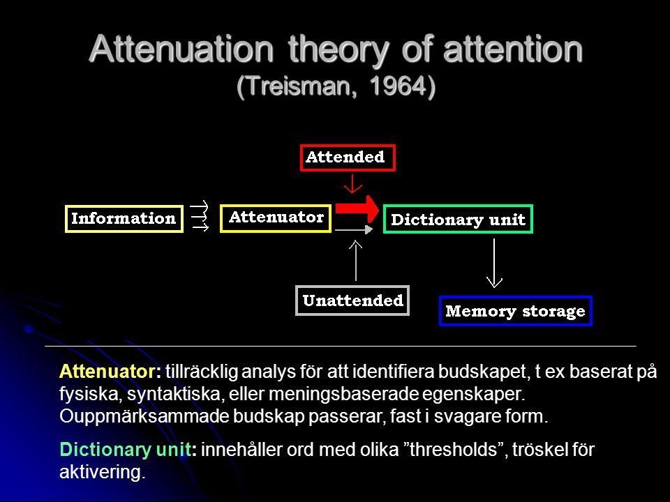 Attenuation theory of attention (Treisman, 1964) Attenuator: tillräcklig analys för att identifiera budskapet, t ex baserat på fysiska, syntaktiska, eller meningsbaserade egenskaper.