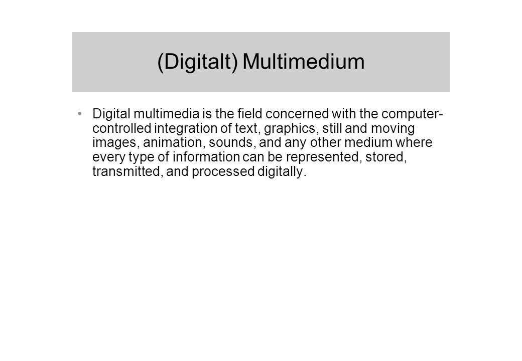 (Digitalt) Multimedium Digital multimedia is the field concerned with the computer- controlled integration of text, graphics, still and moving images, animation, sounds, and any other medium where every type of information can be represented, stored, transmitted, and processed digitally.