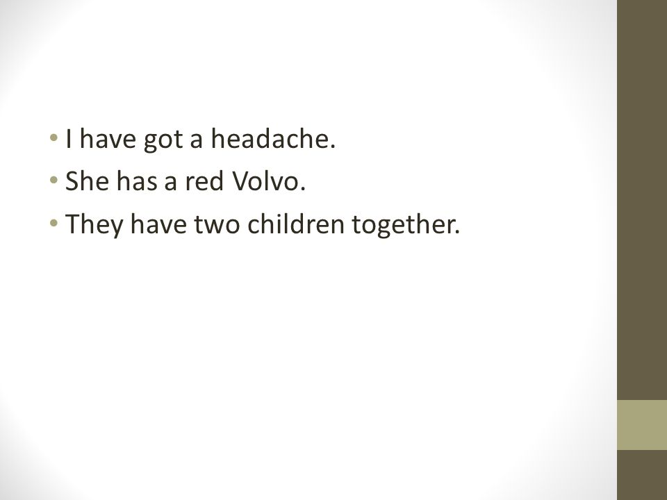 I have got a headache. She has a red Volvo. They have two children together.