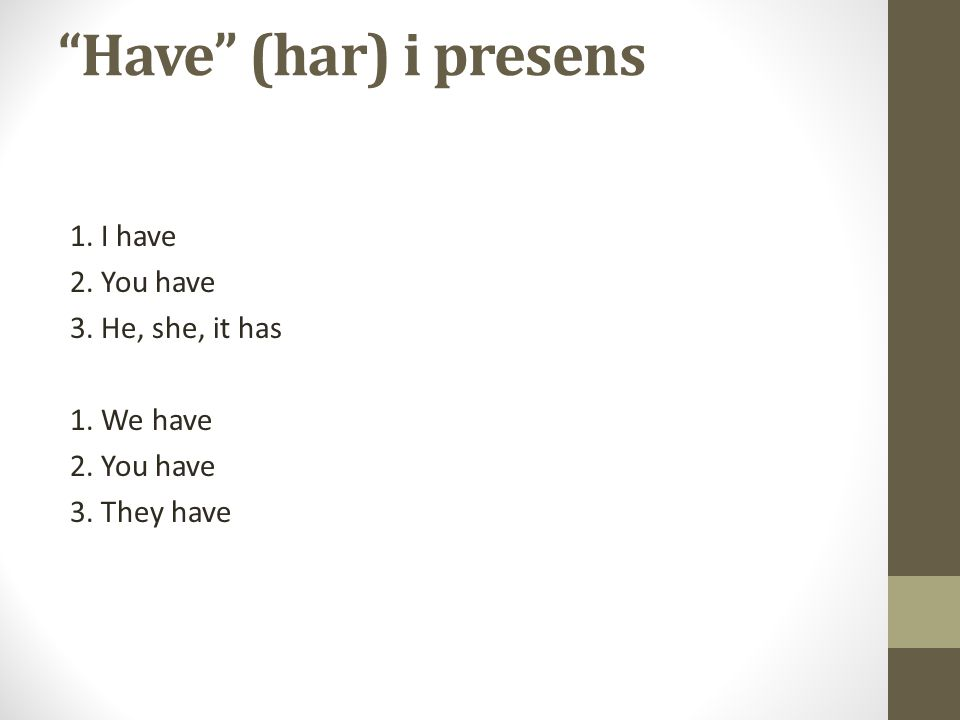 Have (har) i presens 1. I have 2. You have 3. He, she, it has 1. We have 2. You have 3. They have