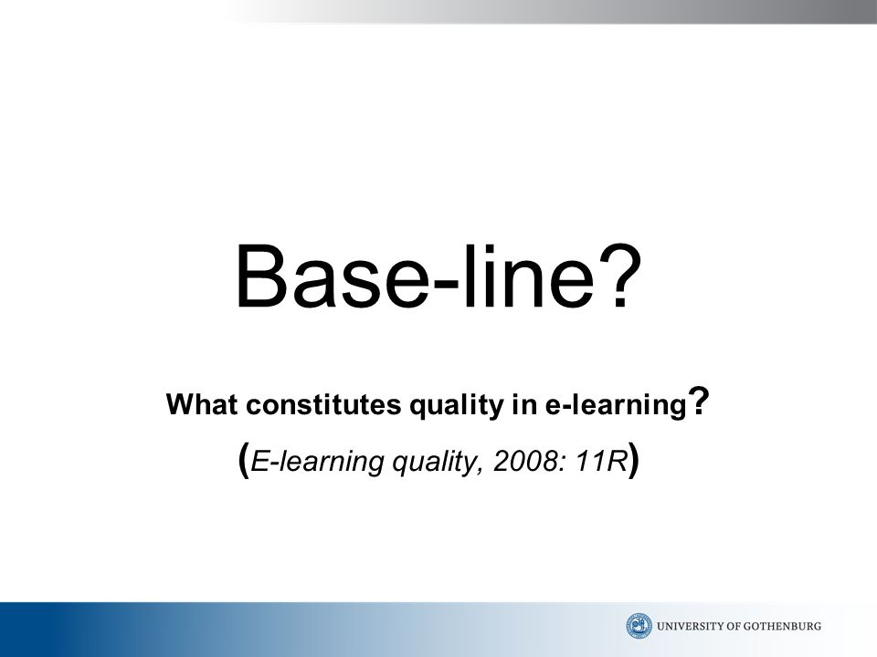 Base-line What constitutes quality in e-learning ( E-learning quality, 2008: 11R )